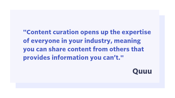 "Quuu quote: ""Content curation opens up the expertise of everyone in your industry, meaning you can share content from others the provides information you can't."""